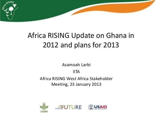 Africa RISING Update on Ghana in     2012 and plans for 2013               Asamoah Larbi                   IITA   Africa R...