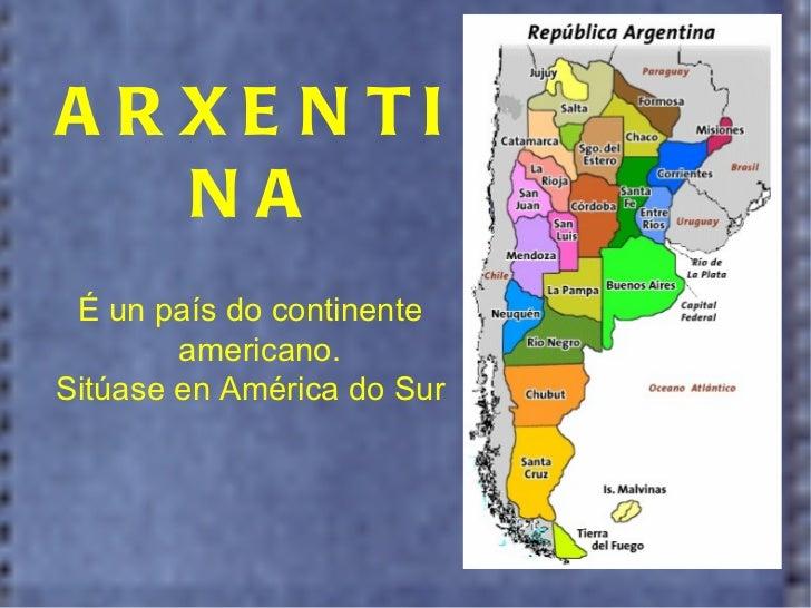 ARXENTINA É un país do continente americano.  Sitúase en América do Sur