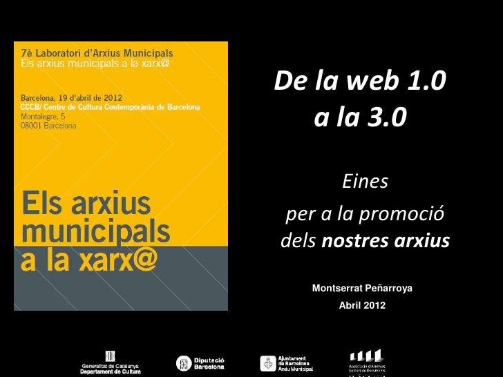 De la web 1.0   a la 3.0       Einesper a la promociódels nostres arxius   Montserrat Peñarroya        Abril 2012