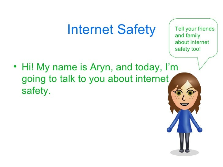 Internet Safety <ul><li>Hi! My name is Aryn, and today, I'm going to talk to you about internet safety. </li></ul>Tell you...