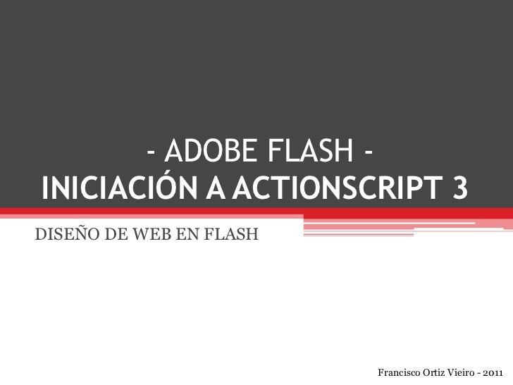 - ADOBE FLASH -INICIACIÓN A ACTIONSCRIPT 3<br />DISEÑO DE WEB EN FLASH<br />Francisco Ortiz Vieiro - 2011<br />