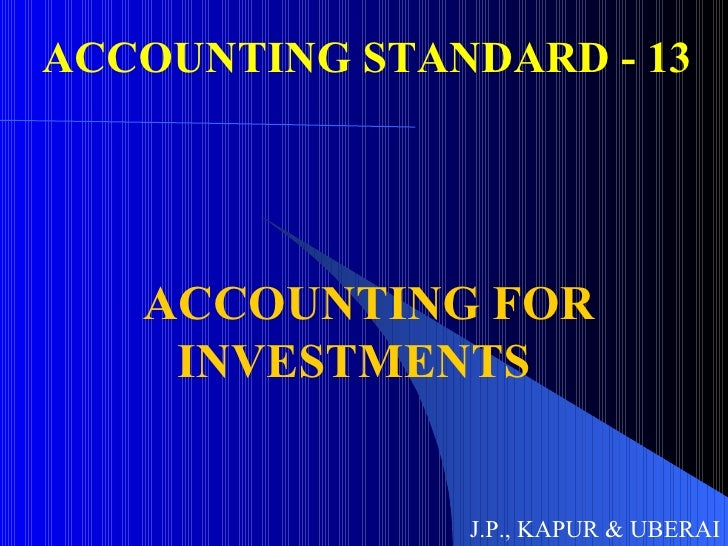 ACCOUNTING STANDARD - 13 ACCOUNTING FOR INVESTMENTS J.P., KAPUR & UBERAI
