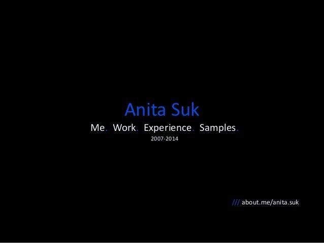 Anita Suk  Me. Work. Experience. Samples.  2007-2014  /// about.me/anita.suk