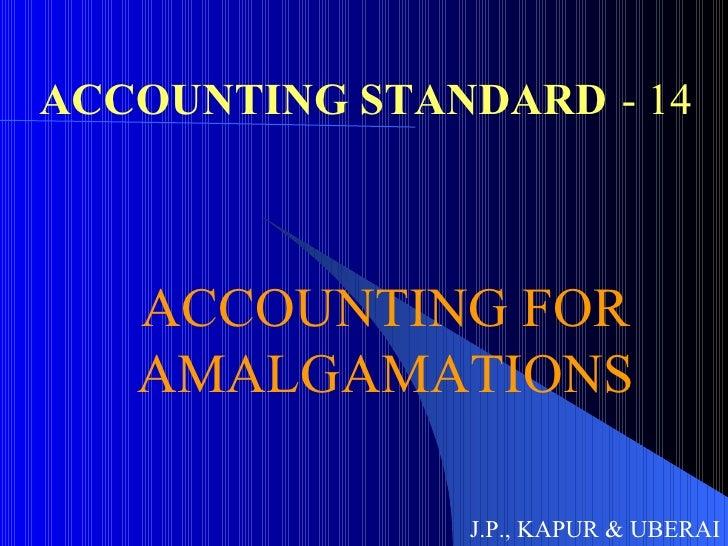 ACCOUNTING STANDARD - 14 ACCOUNTING FOR AMALGAMATIONS J.P., KAPUR & UBERAI