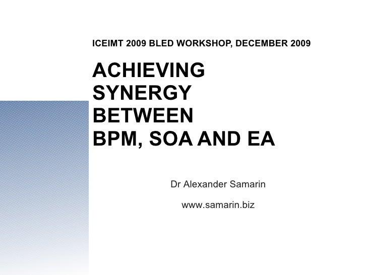 ICEIMT 2009 BLED WORKSHOP, DECEMBER 2009 ACHIEVING  SYNERGY  BETWEEN  BPM, SOA AND EA Dr Alexander Samarin www.samarin.biz