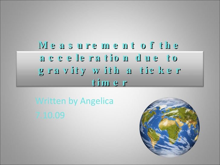 Written by Angelica 7.10.09 Measurement of the acceleration due to gravity with a ticker timer