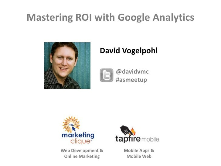 Mastering ROI with Google Analytics                      David Vogelpohl                           @davidvmc              ...