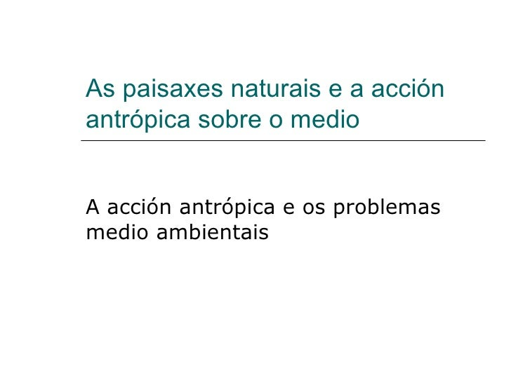 As paisaxes naturais e a acción antrópica sobre o medio A acción antrópica e os problemas medio ambientais