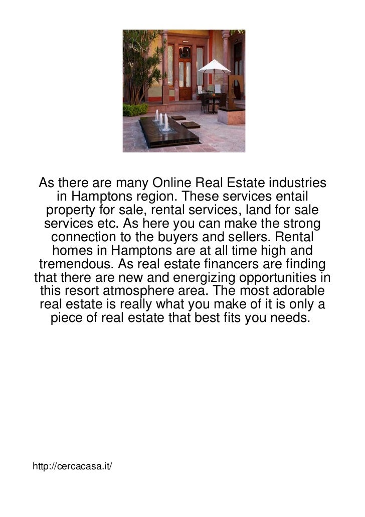 As there are many Online Real Estate industries     in Hamptons region. These services entail   property for sale, rental ...