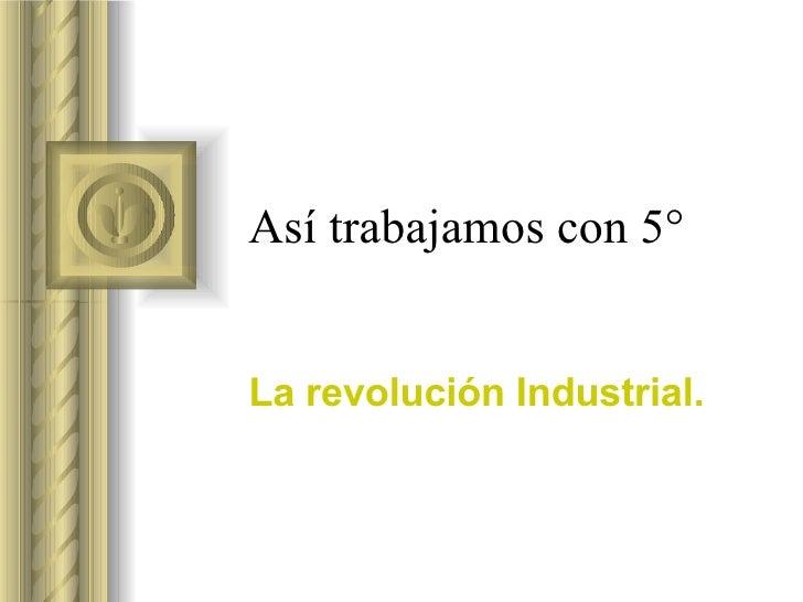 Así trabajamos con 5°   La revolución Industrial.