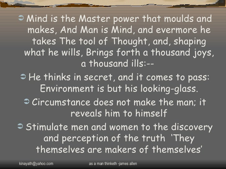 <ul><li>Mind is the Master power that moulds and makes, And Man is Mind, and evermore he takes The tool of Thought, and, s...