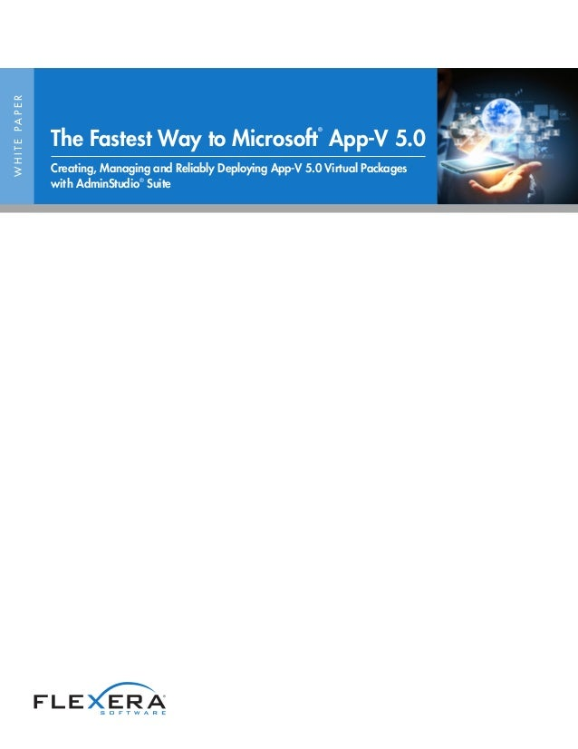WHITEPAPER The Fastest Way to Microsoft ® App-V 5.0 Creating, Managing and Reliably Deploying App-V 5.0 Virtual Packages w...