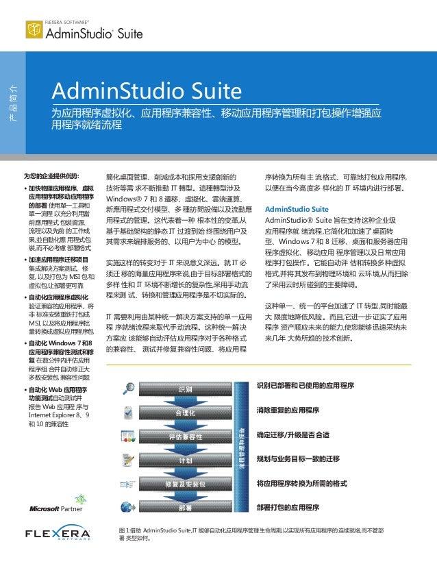 产品简介 AdminStudio Suite 为应用程序虚拟化、应用程序兼容性、移动应用程序管理和打包操作增强应 用程序就绪流程 为您的企业提供优势: • 加快物理应用程序、虚拟 应用程序和移动应用程序 的部署 使用單一工具和 單一流程 以充分...