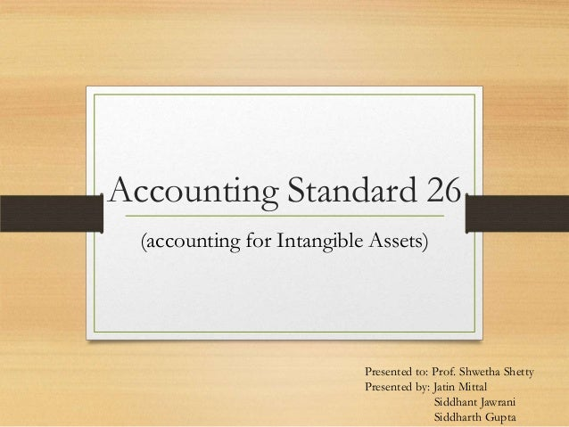 Accounting Standard 26 (accounting for Intangible Assets) Presented to: Prof. Shwetha Shetty Presented by: Jatin Mittal Si...