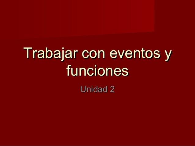 Trabajar con eventos yTrabajar con eventos y funcionesfunciones Unidad 2Unidad 2