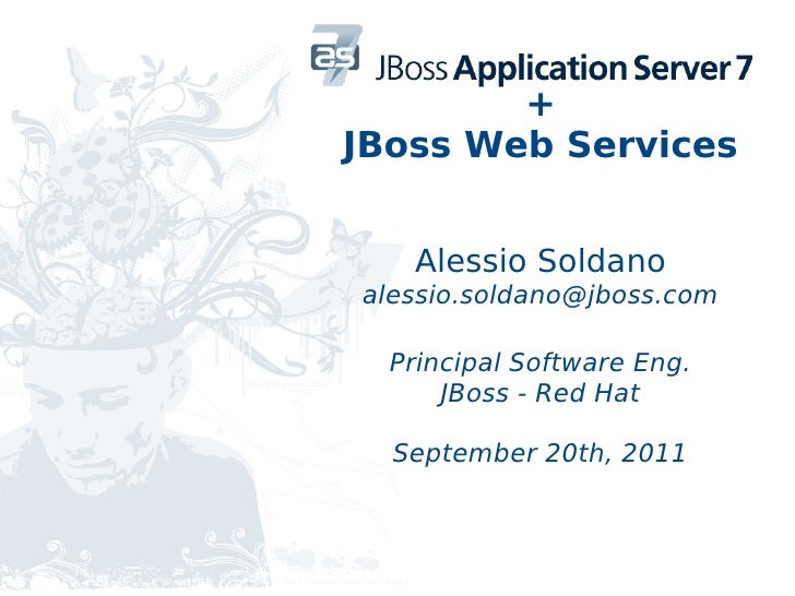 +JBoss Web Services   Alessio Soldanoalessio.soldano@jboss.com  Principal Software Eng.      JBoss - Red Hat  September 20...