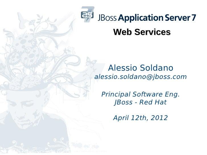 Web Services   Alessio Soldanoalessio.soldano@jboss.com Principal Software Eng.     JBoss - Red Hat     April 12th, 2012