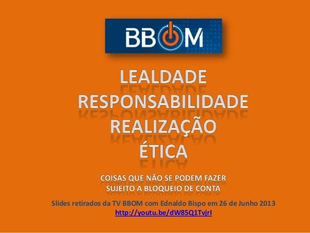 Slides retirados da TV BBOM com Ednaldo Bispo em 26 de Junho 2013 http://youtu.be/dW85Q1TvjrI
