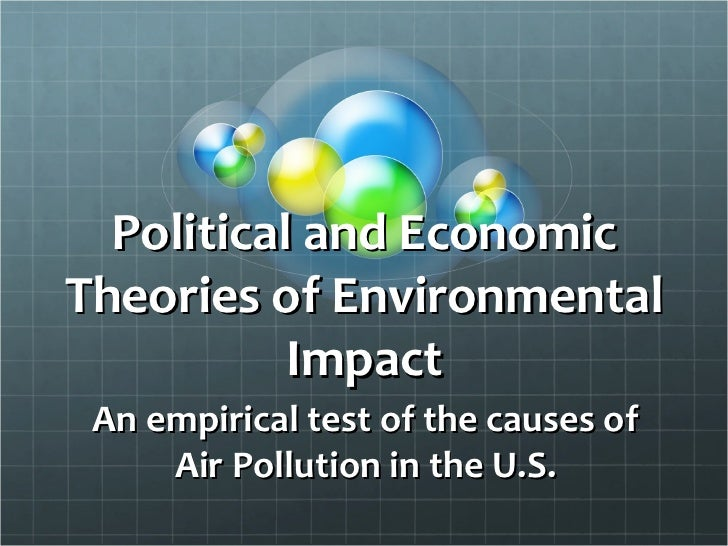 Political and Economic Theories of Environmental Impact An empirical test of the causes of Air Pollution in the U.S.