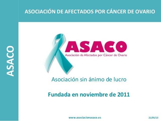 ASACO21/05/13www.asociacionasaco.esAsociación sin ánimo de lucroFundada en noviembre de 2011ASOCIACIÓN DE AFECTADOS POR CÁ...