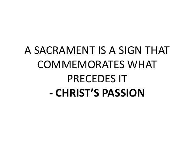 A SACRAMENT IS A SIGN THAT   COMMEMORATES WHAT         PRECEDES IT     - CHRIST'S PASSION
