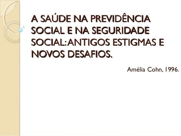 A SAÚDE NA PREVIDÊNCIAA SAÚDE NA PREVIDÊNCIA SOCIAL E NA SEGURIDADESOCIAL E NA SEGURIDADE SOCIAL:ANTIGOS ESTIGMAS ESOCIAL:...