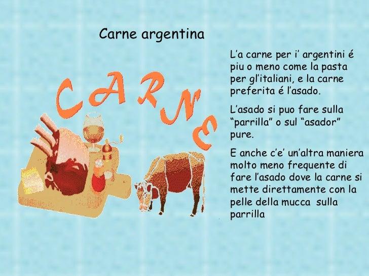 L'a carne per i' argentini é piu o meno come la pasta per gl'italiani, e la carne preferita é l'asado. L'asado si puo fare...