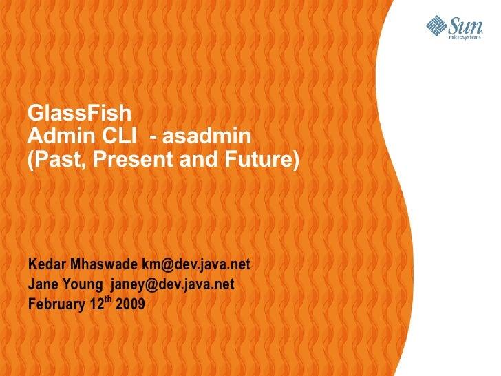 GlassFish Admin CLI - asadmin (Past, Present and Future)    Kedar Mhaswade km@dev.java.net Jane Young janey@dev.java.net F...