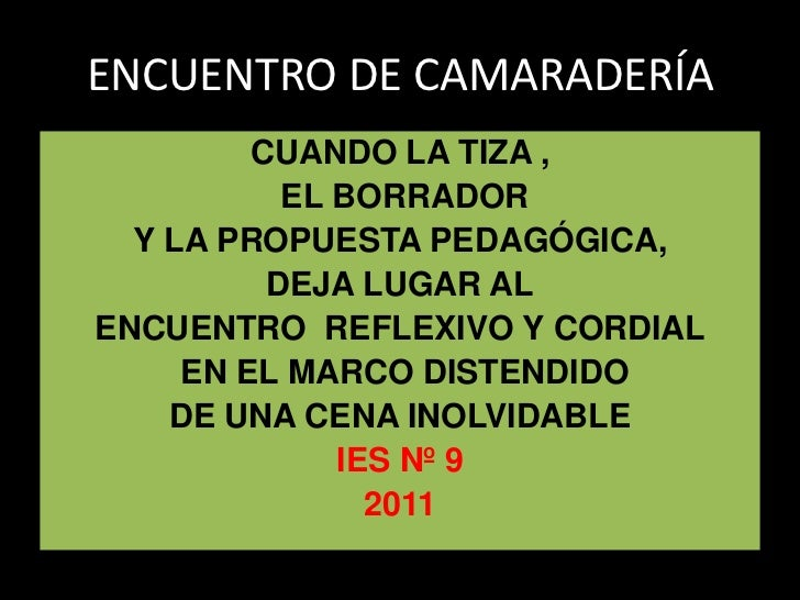ENCUENTRO DE CAMARADERÍA         CUANDO LA TIZA ,           EL BORRADOR  Y LA PROPUESTA PEDAGÓGICA,          DEJA LUGAR AL...
