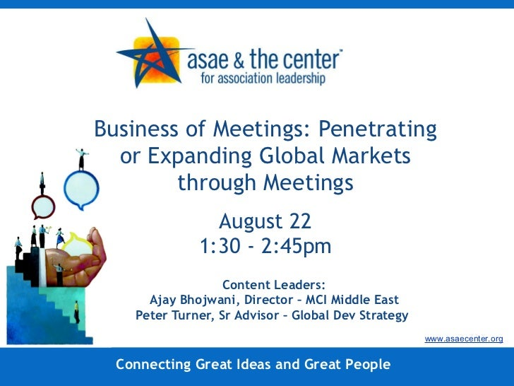 Business of Meetings: Penetrating or Expanding Global Markets through Meetings August 22 1:30 - 2:45pm Content Leaders: Aj...