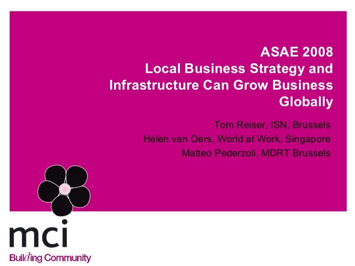 ASAE 2008 Local Business Strategy and Infrastructure Can Grow Business Globally <ul><li>Tom Reiser, ISN, Brussels </li></u...
