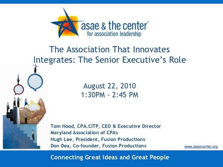 The Association That Innovates Integrates: The Senior Executive's RoleAugust 22, 20101:30PM - 2:45 PM<br />Tom Hood, CPA.C...