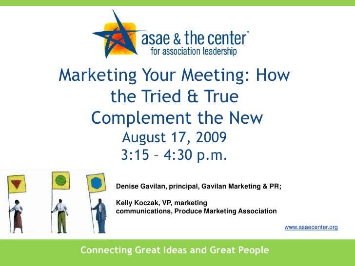 Marketing Your Meeting: How the Tried & True<br /> Complement the NewAugust 17, 20093:15 – 4:30 p.m.<br />Denise Gavilan, ...
