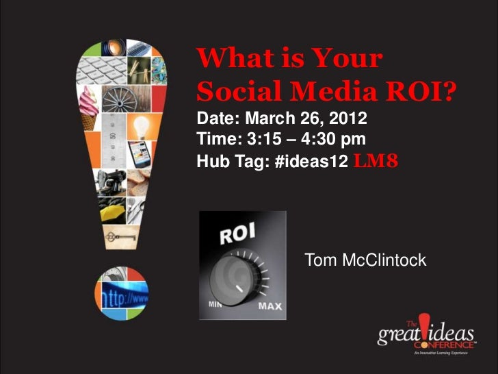 What is YourSocial Media ROI?Date: March 26, 2012Time: 3:15 – 4:30 pmHub Tag: #ideas12 LM8           Tom McClintock
