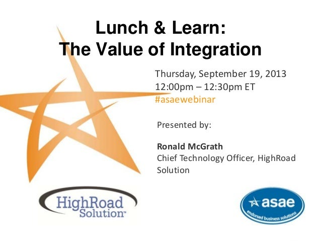 Lunch & Learn: The Value of Integration Thursday, September 19, 2013 12:00pm – 12:30pm ET #asaewebinar This complimentary ...