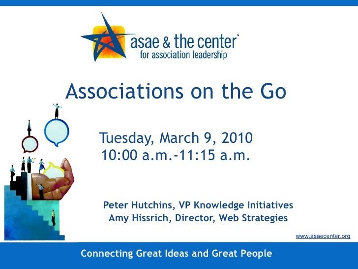 Associations on the Go Tuesday, March 9, 2010 10:00 a.m.-11:15 a.m. Peter Hutchins, VP Knowledge Initiatives Amy Hissrich,...