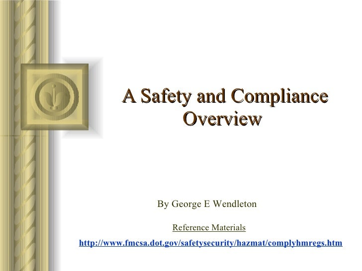 A Safety and Compliance Overview   By George E Wendleton  http://www.fmcsa.dot.gov/safetysecurity/hazmat/complyhmregs.htm ...