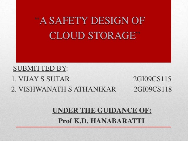 """A SAFETY DESIGN OF        CLOUD STORAGE""SUBMITTED BY:1. VIJAY S SUTAR            2GI09CS1152. VISHWANATH S ATHANIKAR   2G..."