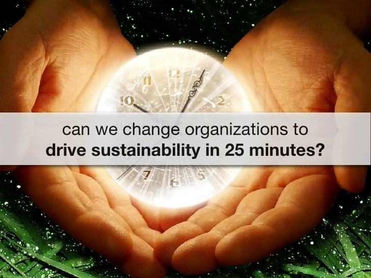 can we change organizations to drive sustainability in 25 minutes?