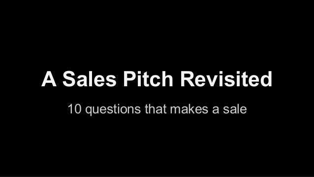 A Sales Pitch Revisited 10 questions that makes a sale