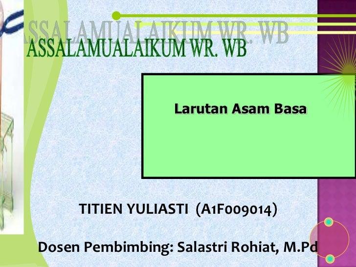 Larutan Asam Basa     TITIEN YULIASTI (A1F009014)Dosen Pembimbing: Salastri Rohiat, M.Pd