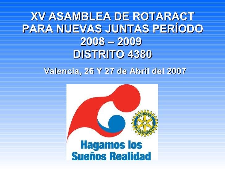 XV ASAMBLEA DE ROTARACT PARA NUEVAS JUNTAS PERÍODO 2008 – 2009  DISTRITO 4380 Valencia, 26 Y 27 de Abril del 2007