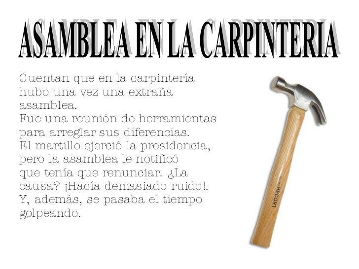 Cuentan que en la carpintería hubo una vez una extraña asamblea.  Fue una reunión de herramientas para arreglar sus difere...