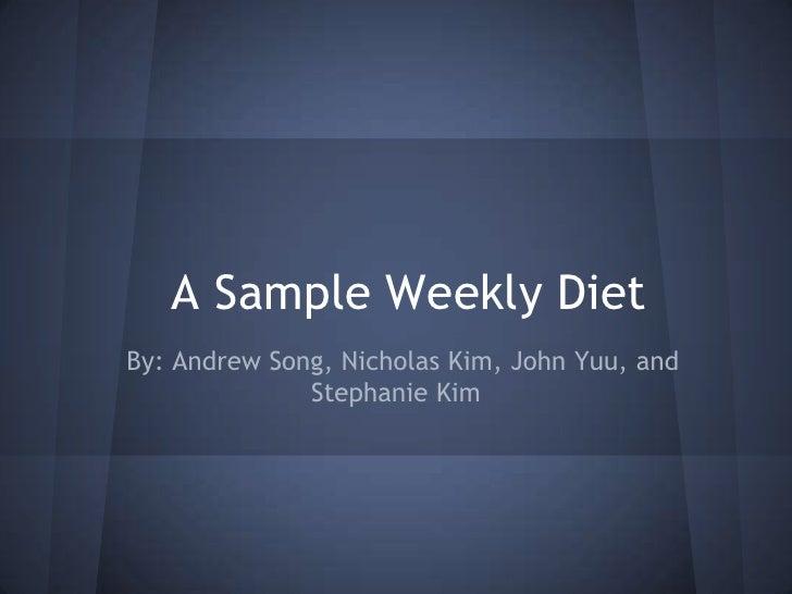 A Sample Weekly DietBy: Andrew Song, Nicholas Kim, John Yuu, and              Stephanie Kim
