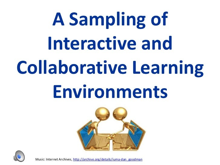 A Sampling of    Interactive andCollaborative Learning     Environments  Music: Internet Archives, http://archive.org/deta...