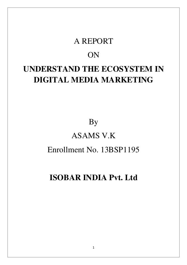 1 A REPORT ON UNDERSTAND THE ECOSYSTEM IN DIGITAL MEDIA MARKETING By ASAMS V.K Enrollment No. 13BSP1195 ISOBAR INDIA Pvt. ...