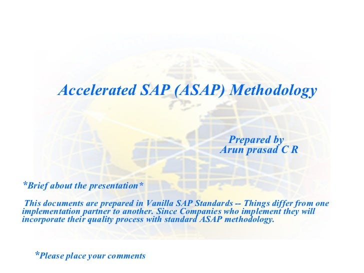 Accelerated SAP (ASAP) Methodology  Prepared by Arun prasad C R * Please place your comments * Brief about the presentatio...