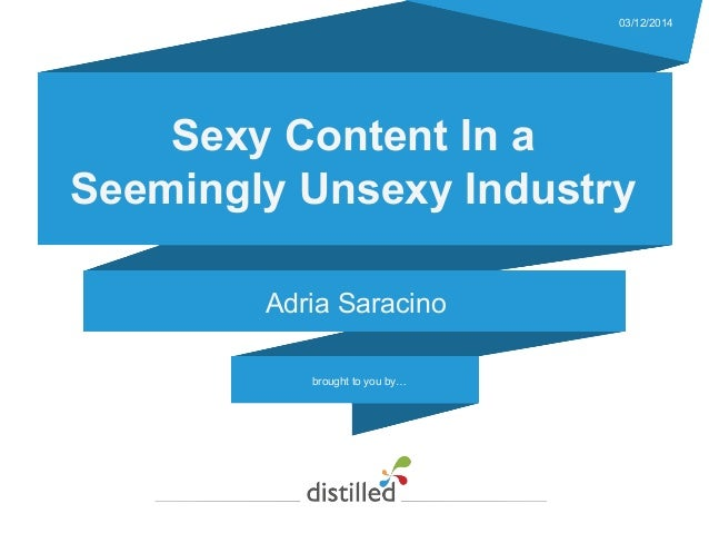 brought to you by… 03/12/2014 Sexy Content In a Seemingly Unsexy Industry Adria Saracino