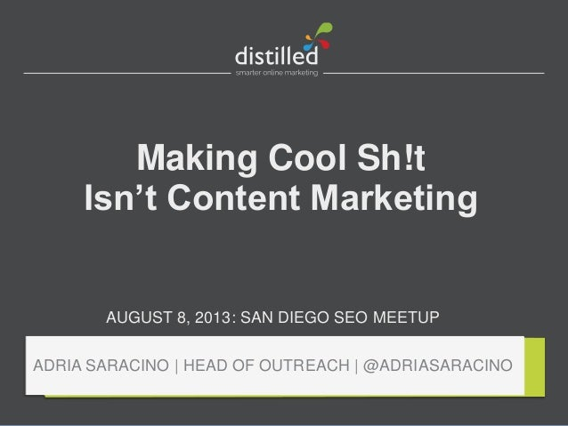 Making Cool Sh!t Isn't Content Marketing AUGUST 8, 2013: SAN DIEGO SEO MEETUP ADRIA SARACINO | HEAD OF OUTREACH | @ADRIASA...