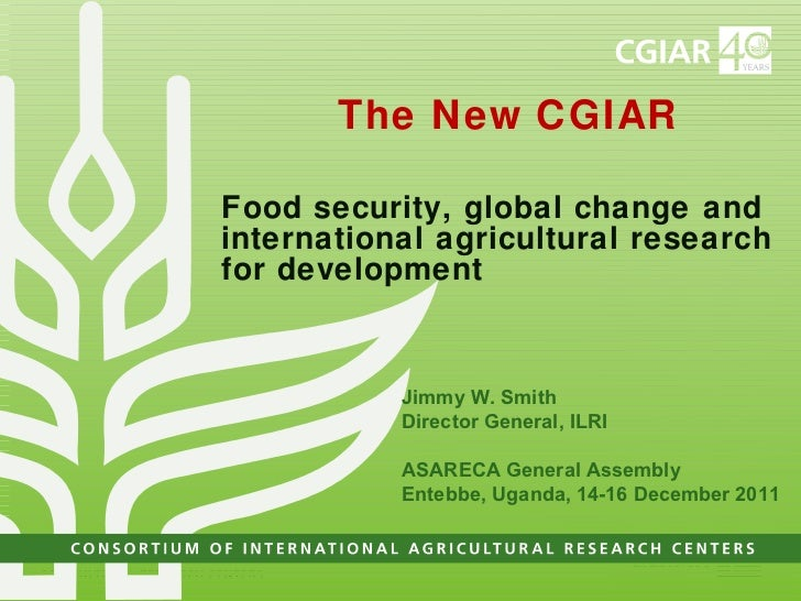 The New CGIAR Food security, global change and  international agricultural research for development Jimmy W. Smith Directo...